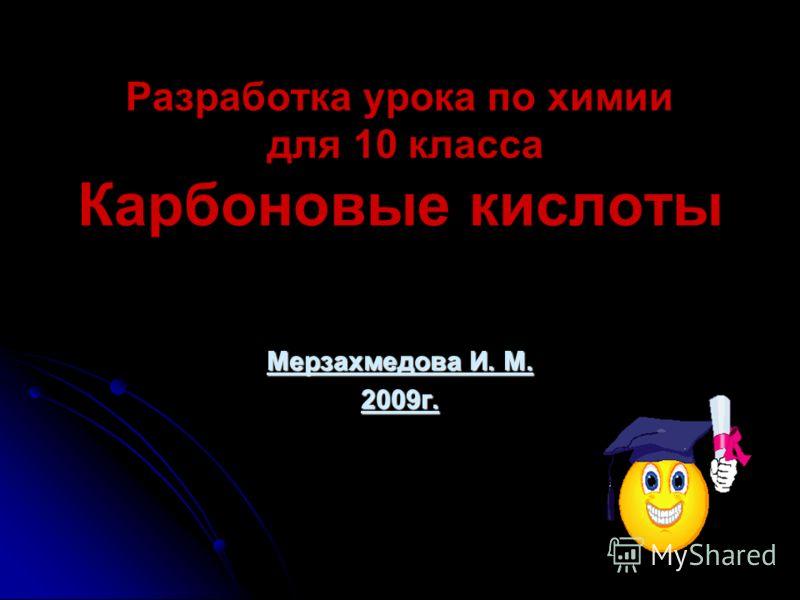 Разработка урока по химии для 10 класса Карбоновые кислоты Мерзахмедова И. М. 2009г.