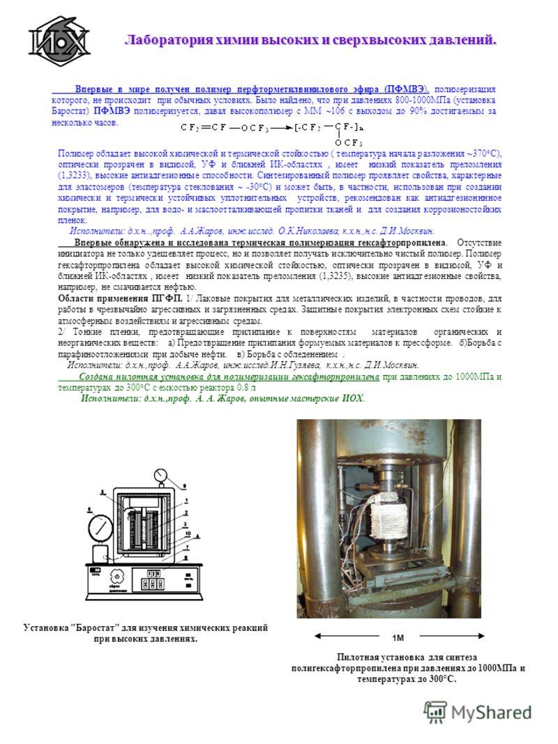 Впервые в мире получен полимер перфторметилвинилового эфира (ПФМВЭ), полимеризация которого, не происходит при обычных условиях. Было найдено, что при давлениях 800-1000МПа (установка Баростат) ПФМВЭ полимеризуется, давая высокополимер с ММ 106 с вых