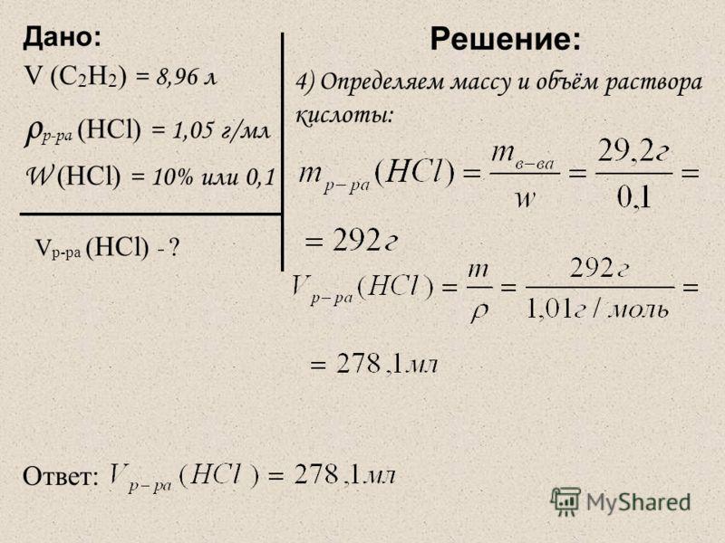 Дано: V (C 2 Н 2 ) = 8,96 л ρ р-ра (НСl) = 1,05 г/мл W (HCl) = 10% или 0,1 V р-ра ( HCl ) - ? Решение: 4) Определяем массу и объём раствора кислоты: Ответ: