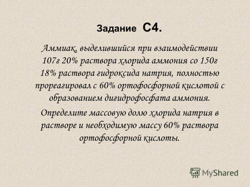 Задание С4. Аммиак, выделившийся при взаимодействии 107г 20% раствора хлорида аммония со 150г 18% раствора гидроксида натрия, полностью прореагировал с 60% ортофосфорной кислотой с образованием дигидрофосфата аммония. Определите массовую долю хлорида