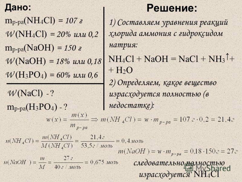 Дано: m р-ра (NH 4 Cl) = 107 г W (NH 4 Cl) = 20% или 0,2 m р-ра (NaOH) = 150 г W (NaOH) = 18% или 0,18 W (H 3 PO 4 ) = 60% или 0,6 W (NaCl) - ? m р-ра (H 3 PO 4 ) - ? Решение: 1) Составляем уравнения реакций хлорида аммония с гидроксидом натрия: NH 4