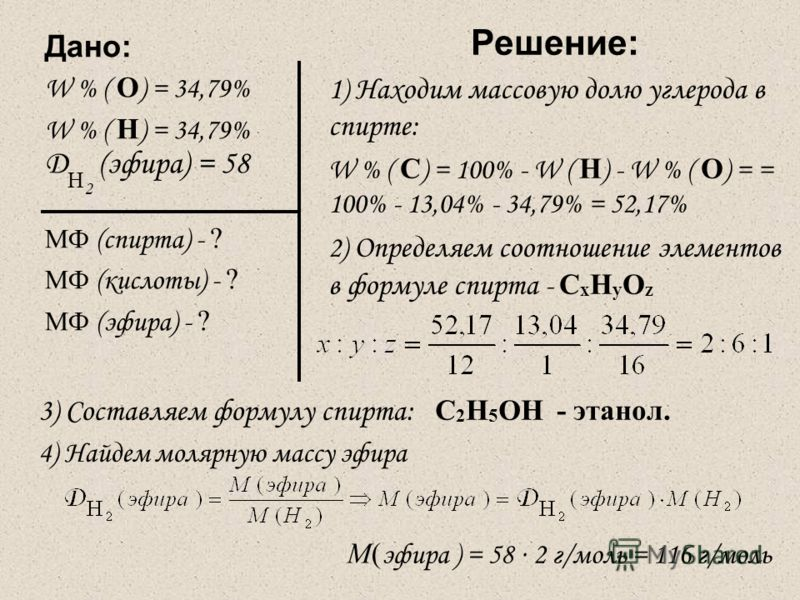 Дано: W % ( О ) = 34,79% W % ( Н ) = 34,79% Д Н 2 (эфира) = 58 МФ (спирта) - ? МФ (кислоты) - ? МФ (эфира) - ? Решение: 1 ) Находим массовую долю углерода в спирте: W % ( С ) = 100% - W ( Н ) - W % ( О ) = = 100% - 13,04% - 34,79% = 52,17% 2) Определ