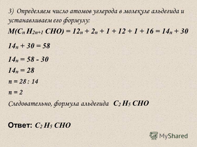 3) Определяем число атомов углерода в молекуле альдегида и устанавливаем его формулу: М(С n H 2n+1 CHO) = 12 n + 2 n + 1 + 12 + 1 + 16 = 14 n + 30 14 n + 30 = 58 14 n = 58 - 30 14 n = 28 n = 28 : 14 n = 2 Следовательно, формула альдегида С 2 H 5 CHO