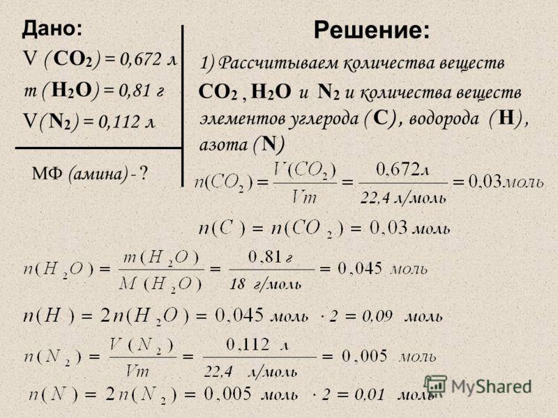 Дано: V ( CO 2 ) = 0,672 л m ( Н 2 O ) = 0,81 г V ( N 2 ) = 0,112 л МФ (амина) - ? Решение: 1) Рассчитываем количества веществ CO 2, Н 2 O и N 2 и количества веществ элементов углерода ( C ), водорода ( Н ), азота ( N )