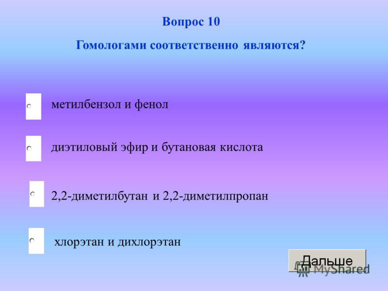 2,2-диметилбутан и 2,2-диметилпропан диэтиловый эфир и бутановая кислота хлорэтан и дихлорэтан метилбензол и фенол Вопрос 10 Гомологами соответственно являются?
