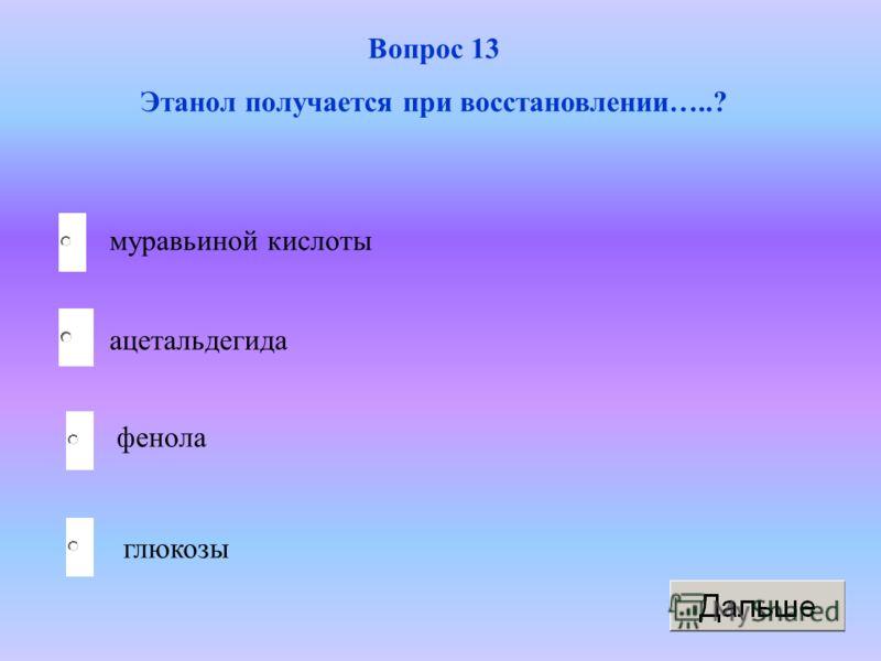 ацетальдегида фенола глюкозы муравьиной кислоты Вопрос 13 Этанол получается при восстановлении…..?