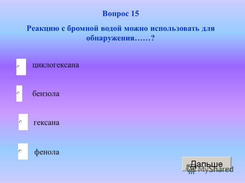 фенола Вопрос 15 Реакцию с бромной водой можно использовать для обнаружения……? бензола гексана циклогексана