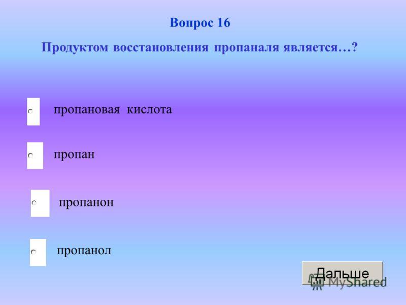 пропанол пропан пропанон пропановая кислота Вопрос 16 Продуктом восстановления пропаналя является…?