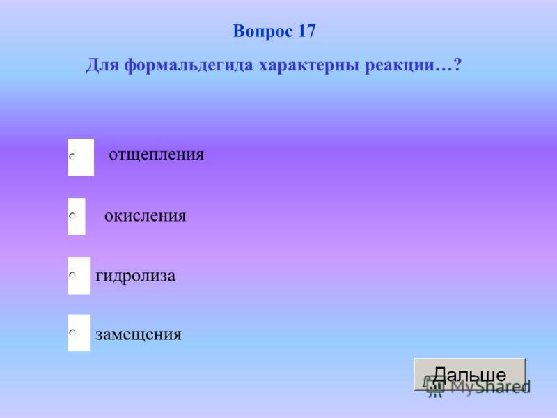 окисления гидролиза замещения отщепления Вопрос 17 Для формальдегида характерны реакции…?