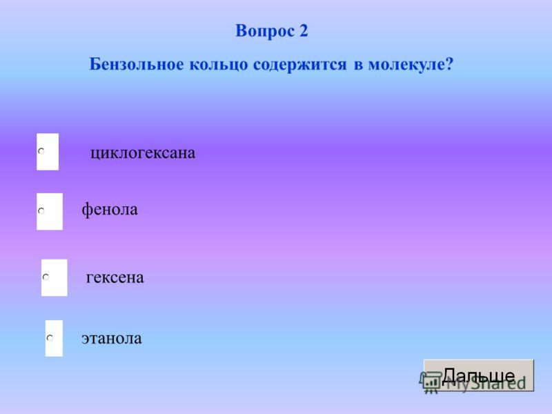 Вопрос 2 Бензольное кольцо содержится в молекуле? циклогексана фенола гексена этанола