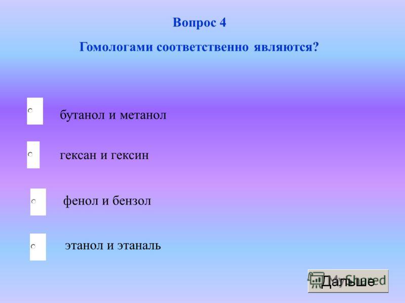 бутанол и метанол фенол и бензол этанол и этаналь гексан и гексин Вопрос 4 Гомологами соответственно являются?