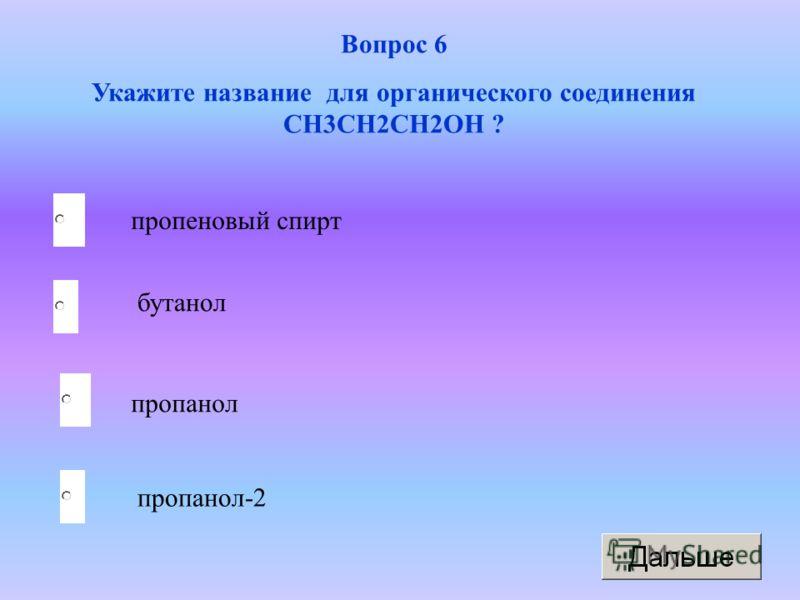 пропанол бутанол пропанол-2 пропеновый спирт Вопрос 6 Укажите название для органического соединения CH3CH2CH2OH ?