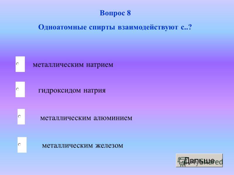 металлическим натрием металлическим алюминием металлическим железом гидроксидом натрия Вопрос 8 Одноатомные спирты взаимодействуют с..?