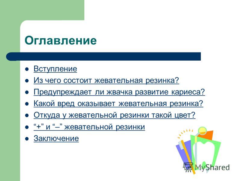 Оглавление Вступление Из чего состоит жевательная резинка? Предупреждает ли жвачка развитие кариеса? Какой вред оказывает жевательная резинка? Откуда у жевательной резинки такой цвет? + и – жевательной резинки + и – жевательной резинки Заключение