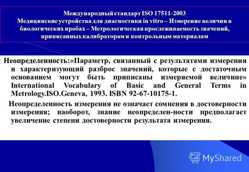 Международный стандарт ISO 17511-2003 Медицинские устройства для диагностики in vitro – Измерение величин в биологических пробах – Метрологическая прослеживаемость значений, приписанных калибраторам и контрольным материалам Неопределенность: Неопреде