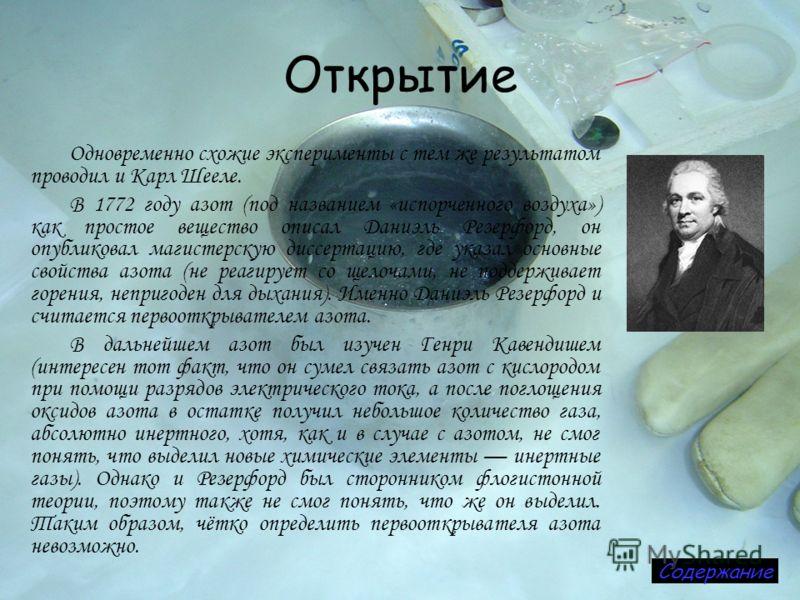 Открытие Одновременно схожие эксперименты с тем же результатом проводил и Карл Шееле. В 1772 году азот (под названием «испорченного воздуха») как простое вещество описал Даниэль Резерфорд, он опубликовал магистерскую диссертацию, где указал основные
