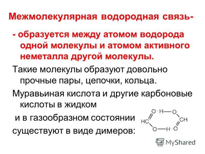 Межмолекулярная водородная связь- - образуется между атомом водорода одной молекулы и атомом активного неметалла другой молекулы. Такие молекулы образуют довольно прочные пары, цепочки, кольца. Муравьиная кислота и другие карбоновые кислоты в жидком
