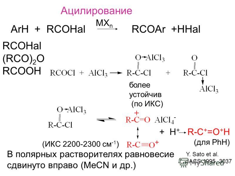 Ацилирование ArH + RCOHal RCOAr +HHal MX n RCOHal (RCO) 2 O RCOOH более устойчив (по ИКС) В полярных растворителях равновесие сдвинуто вправо (MeCN и др.) (ИКС 2200-2300 см -1 ) + H + R-C + =O + H (для PhH) Y. Sato et al. JACS 1995, 3037