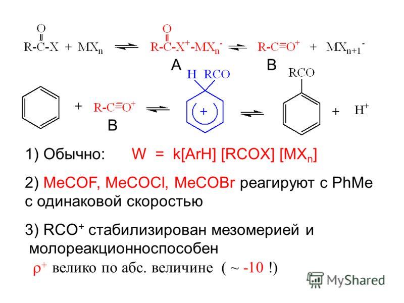AB B 1) Обычно: W = k[ArH] [RCOX] [MX n ] 2) MeCOF, MeCOCl, MeCOBr реагируют с PhMe c одинаковой скоростью 3) RCO + стабилизирован мезомерией и молореакционноспособен велико по абс. величине ( ~ -10 !)