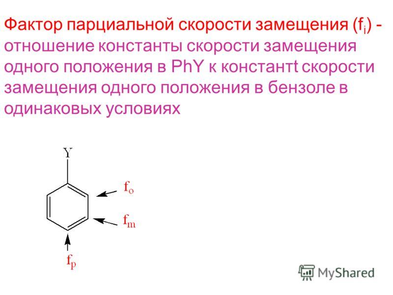 Фактор парциальной скорости замещения (f i ) - отношение константы скорости замещения одного положения в PhY к константt скорости замещения одного положения в бензоле в одинаковых условиях