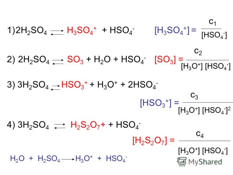 1)2H 2 SO 4 H 3 SO 4 + + HSO 4 - [H 3 SO 4 + ] = 2) 2H 2 SO 4 SO 3 + H 2 O + HSO 4 - [SO 3 ] = 3) 3H 2 SO 4 HSO 3 + + H 3 O + + 2HSO 4 - [HSO 3 + ] = 4) 3H 2 SO 4 H 2 S 2 O 7 + + HSO 4 - [H 2 S 2 O 7 ] = [HSO 4 - ] c1c1 c2c2 [H 3 O + ] [HSO 4 - ] c3c