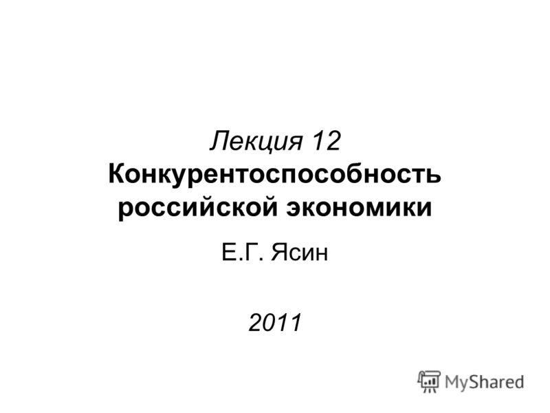 Лекция 12 Конкурентоспособность российской экономики Е.Г. Ясин 2011