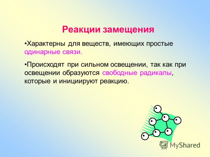 Реакции замещения Характерны для веществ, имеющих простые одинарные связи. Происходят при сильном освещении, так как при освещении образуются свободные радикалы, которые и инициируют реакцию.