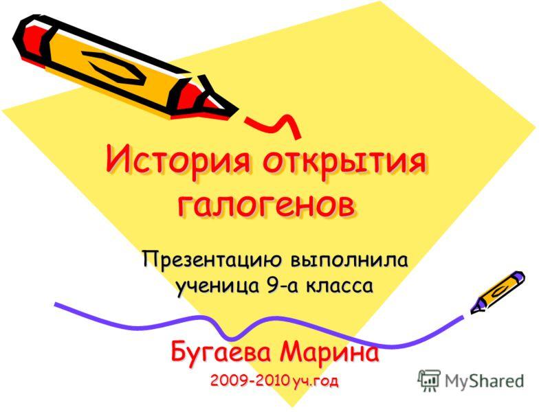 История открытия галогенов Презентацию выполнила ученица 9-а класса Бугаева Марина 2009-2010 уч.год