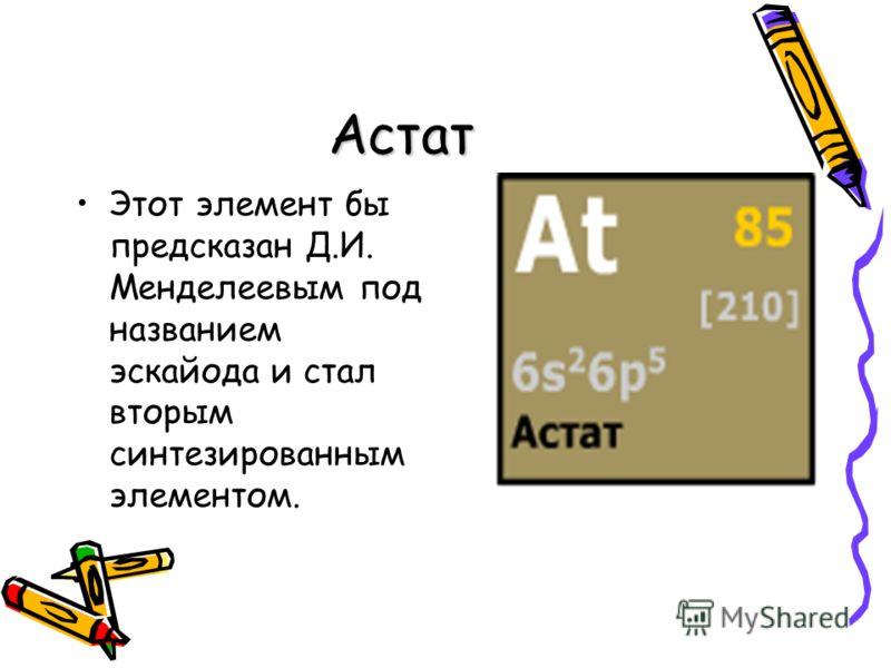 Астат Этот элемент бы предсказан Д.И. Менделеевым под названием эскайода и стал вторым синтезированным элементом.
