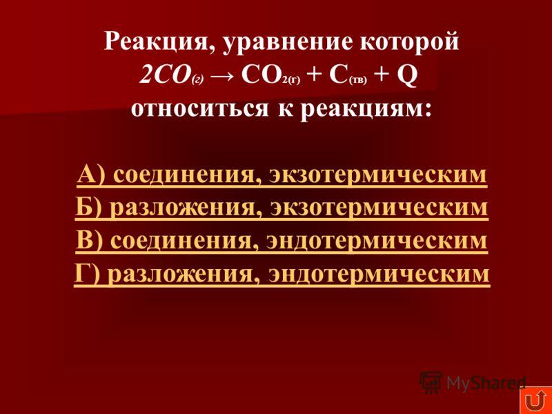 Реакция, уравнение которой 2СО (г) СО 2(г) + С (тв) + Q относиться к реакциям: А) соединения, экзотермическим Б) разложения, экзотермическим В) соединения, эндотермическим Г) разложения, эндотермическим