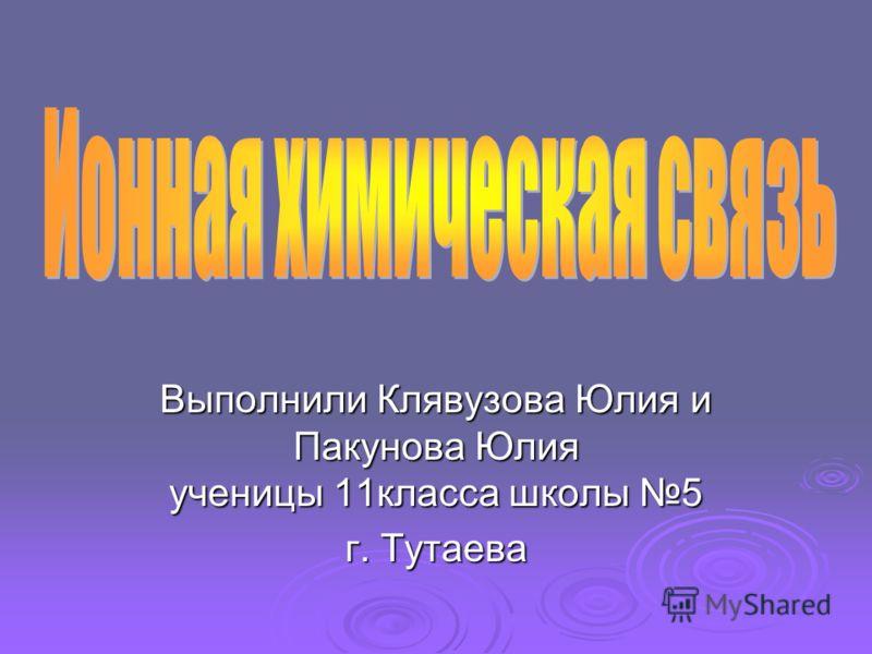 Выполнили Клявузова Юлия и Пакунова Юлия ученицы 11класса школы 5 г. Тутаева