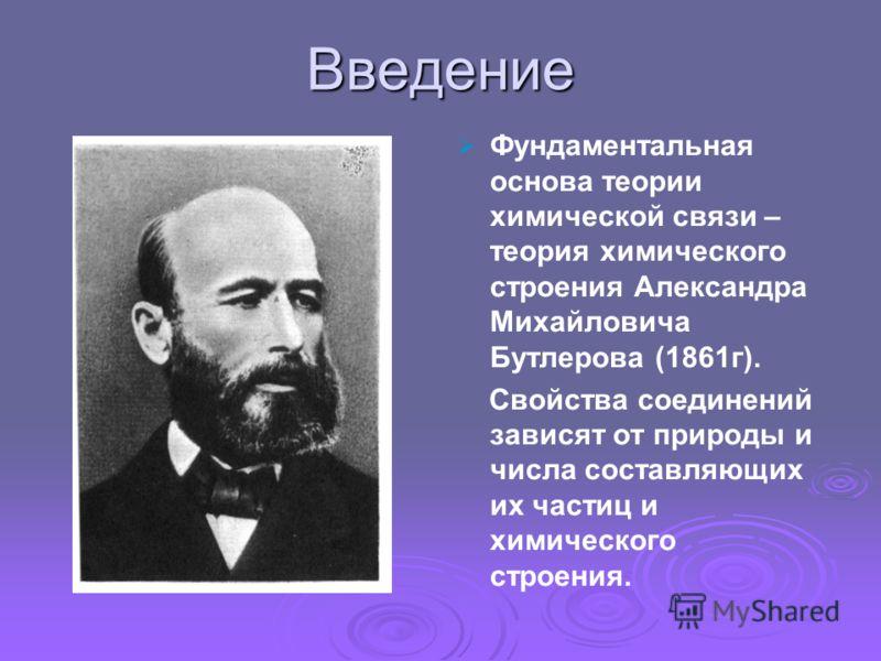 Введение Фундаментальная основа теории химической связи – теория химического строения Александра Михайловича Бутлерова (1861г). Свойства соединений зависят от природы и числа составляющих их частиц и химического строения.