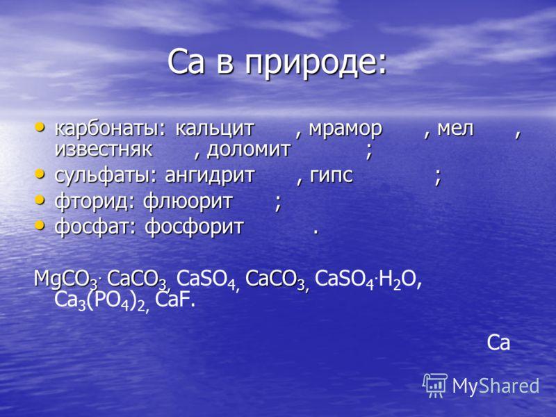 Са в природе: карбонаты: кальцит, мрамор, мел, известняк, доломит ; карбонаты: кальцит, мрамор, мел, известняк, доломит ; сульфаты: ангидрит, гипс ; сульфаты: ангидрит, гипс ; фторид: флюорит ; фторид: флюорит ; фосфат: фосфорит. фосфат: фосфорит. Mg