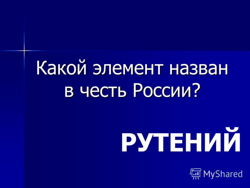 Какой элемент назван в честь России? РУТЕНИЙ