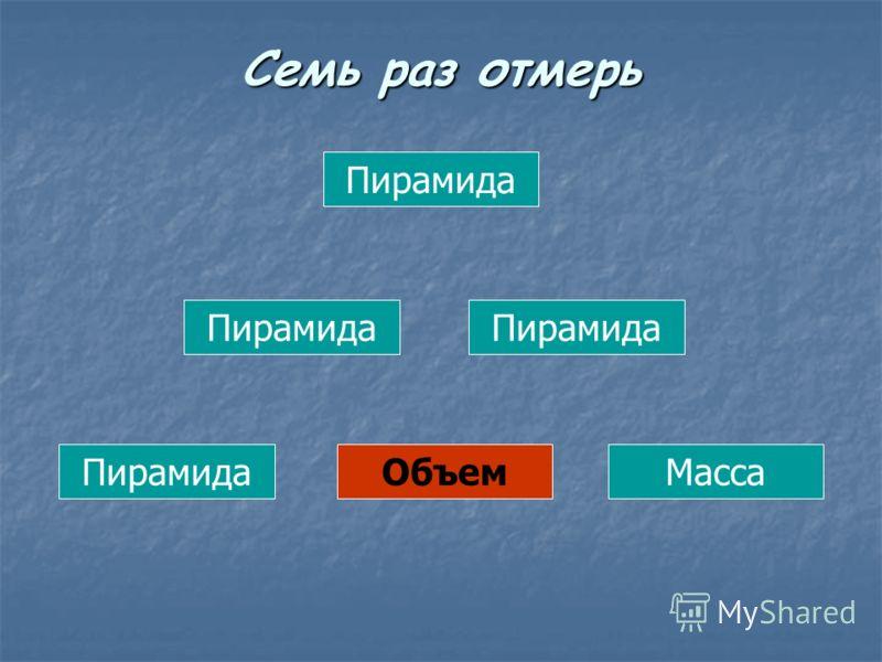Пирамида ОбъемМасса Семь раз отмерь