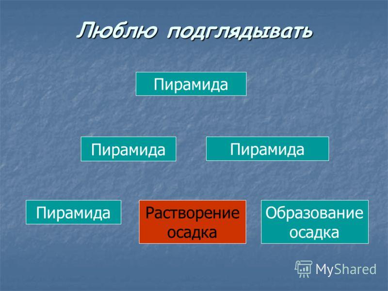Пирамида Растворение осадка Образование осадка Люблю подглядывать