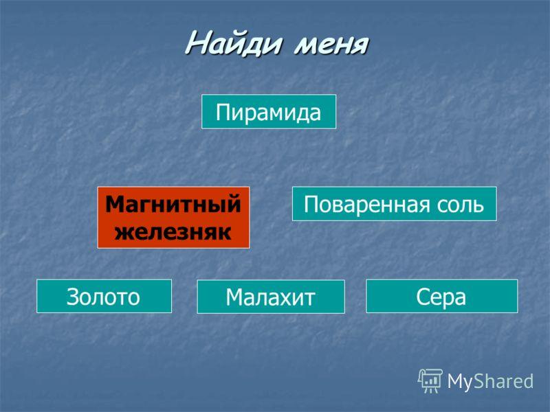 Пирамида Магнитный железняк Поваренная соль Золото Малахит Сера Найди меня