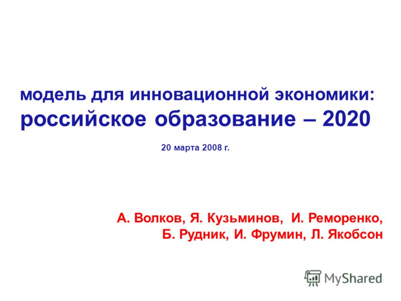 модель для инновационной экономики: российское образование – 2020 20 марта 2008 г. А. Волков, Я. Кузьминов, И. Реморенко, Б. Рудник, И. Фрумин, Л. Якобсон