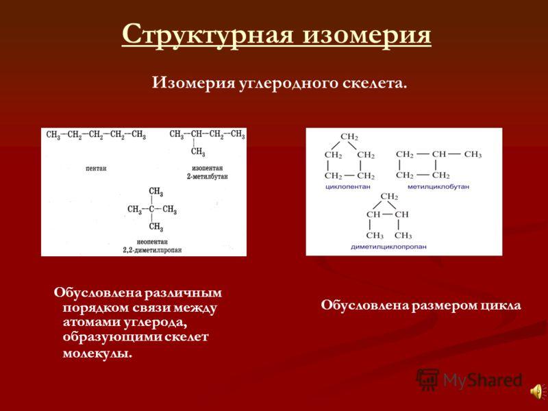 Обусловлена различным порядком связи между атомами углерода, образующими скелет молекулы. Структурная изомерия Изомерия углеродного скелета. Обусловлена размером цикла