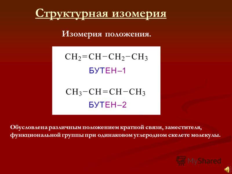 Структурная изомерия Изомерия положения. Обусловлена различным положением кратной связи, заместителя, функциональной группы при одинаковом углеродном скелете молекулы.