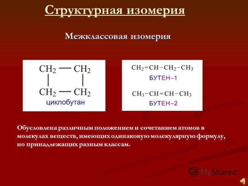 Межклассовая изомерия Структурная изомерия Обусловлена различным положением и сочетанием атомов в молекулах веществ, имеющих одинаковую молекулярную формулу, но принадлежащих разным классам.