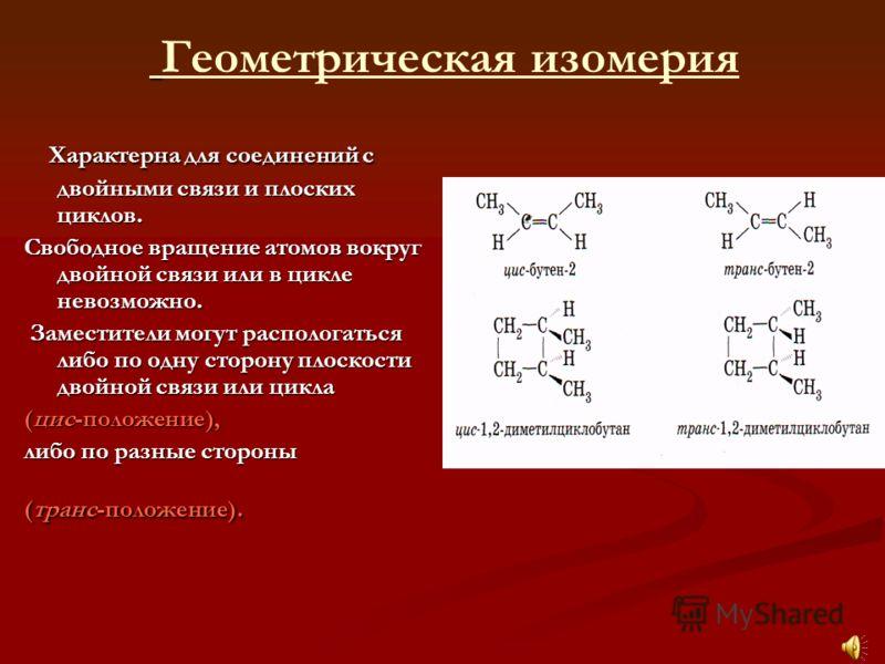 Характерна для соединений с двойными связи и плоских циклов. Характерна для соединений с двойными связи и плоских циклов. Свободное вращение атомов вокруг двойной связи или в цикле невозможно. Заместители могут распологаться либо по одну сторону плос