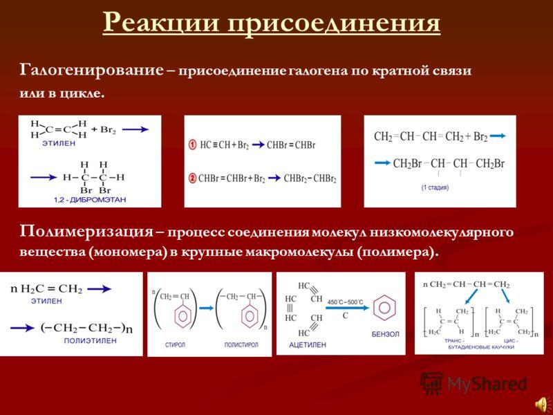 Галогенирование – присоединение галогена по кратной связи или в цикле. Полимеризация – процесс соединения молекул низкомолекулярного вещества (мономера) в крупные макромолекулы (полимера). Реакции присоединения