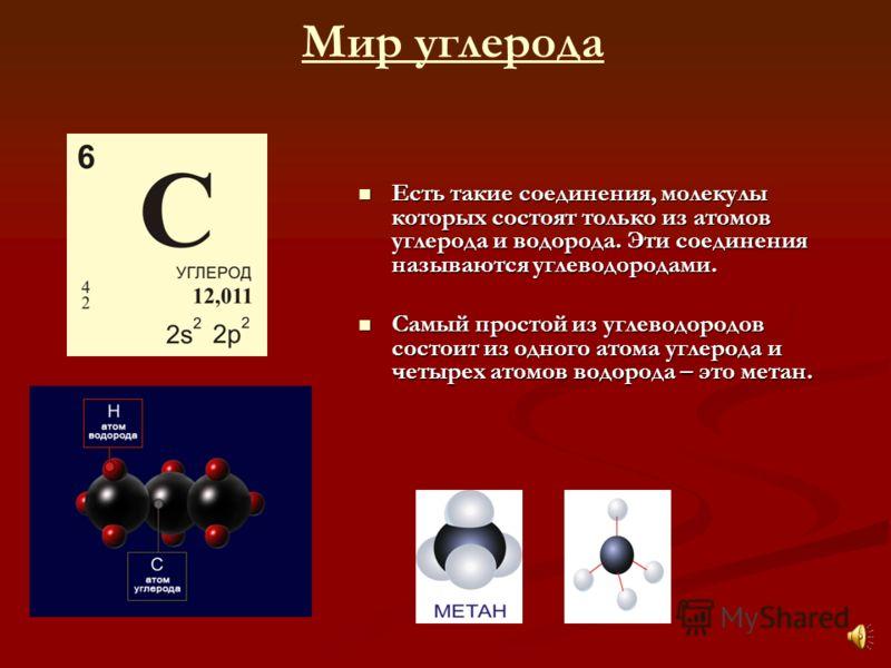 Мир углерода Есть такие соединения, молекулы которых состоят только из атомов углерода и водорода. Эти соединения называются углеводородами. Есть такие соединения, молекулы которых состоят только из атомов углерода и водорода. Эти соединения называют