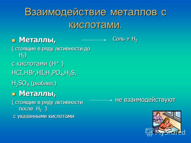 Взаимодействие металлов с кислотами. Металлы, ( стоящие в ряду активности до Н2) с кислотами (Н+ ) HCI,HBr,HI,H3PO4,H2S, H2SO4 (разбавл.) Металлы, ( стоящие в ряду активности после Н2 ) с указанными кислотами Соль + Н 2 не взаимодействуют