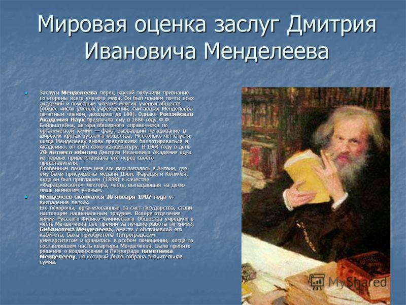 Мировая оценка заслуг Дмитрия Ивановича Менделеева Заслуги Менделеева перед наукой получили признание со стороны всего ученого мира. Он был членом почти всех академий и почетным членом многих ученых обществ (общее число ученых учреждений, считавших М