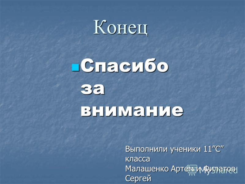 Конец Спасибо за внимание Спасибо за внимание Выполнили ученики 11C класса Малашенко Артем и Филатов Сергей