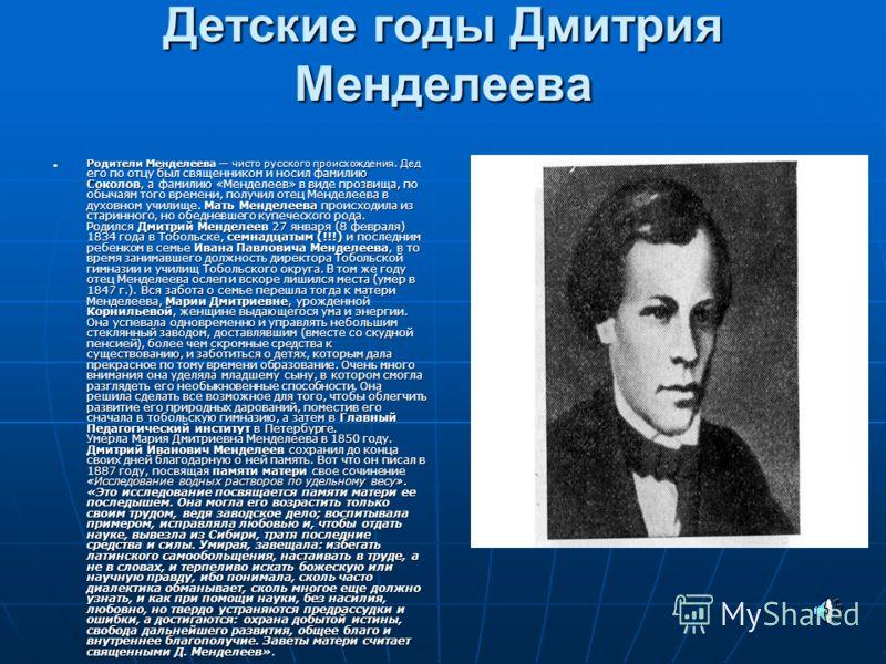 Детские годы Дмитрия Менделеева Родители Менделеева чисто русского происхождения. Дед его по отцу был священником и носил фамилию Соколов, а фамилию «Менделеев» в виде прозвища, по обычаям того времени, получил отец Менделеева в духовном училище. Мат
