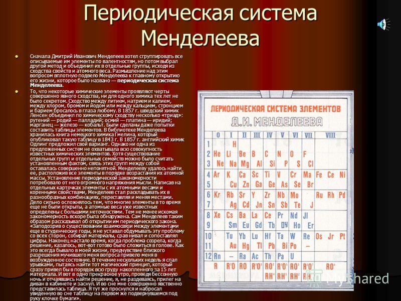 Периодическая система Менделеева Сначала Дмитрий Иванович Менделеев хотел сгруппировать все описываемые им элементы по валентностям, но потом выбрал другой метод и объединил их в отдельные группы, исходя из сходства свойств и атомного веса. Размышлен