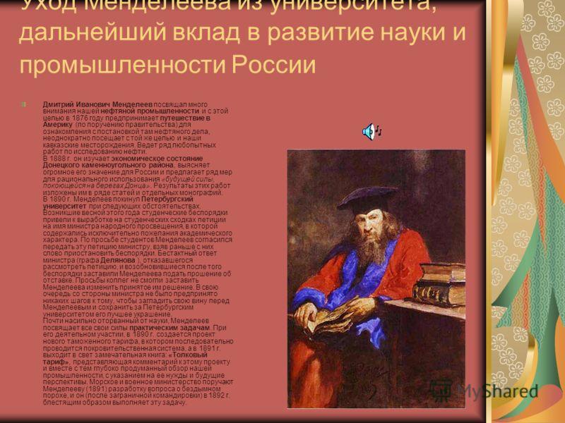 Уход Менделеева из университета, дальнейший вклад в развитие науки и промышленности России Дмитрий Иванович Менделеев посвящал много внимания нашей нефтяной промышленности и с этой целью в 1876 году предпринимает путешествие в Америку (по поручению п